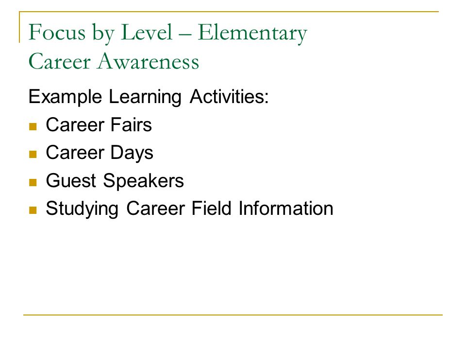 Focus by Level – Elementary Career Awareness Example Learning Activities: Career Fairs Career Days Guest Speakers Studying Career Field Information