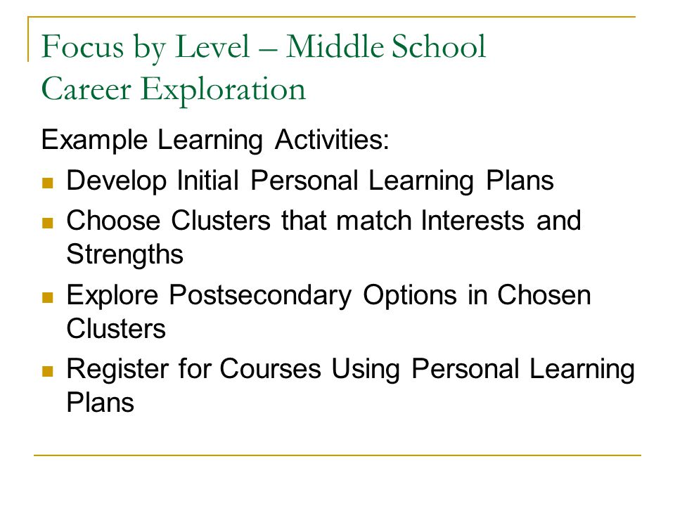 Focus by Level – Middle School Career Exploration Example Learning Activities: Develop Initial Personal Learning Plans Choose Clusters that match Interests and Strengths Explore Postsecondary Options in Chosen Clusters Register for Courses Using Personal Learning Plans