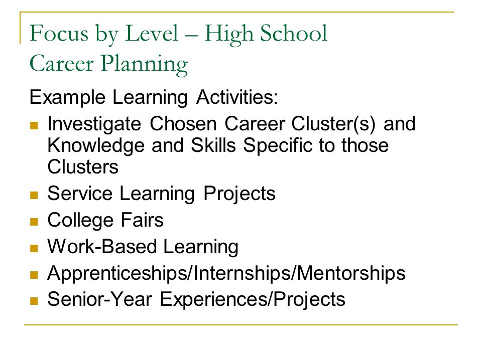Focus by Level – High School Career Planning Example Learning Activities: Investigate Chosen Career Cluster(s) and Knowledge and Skills Specific to those Clusters Service Learning Projects College Fairs Work-Based Learning Apprenticeships/Internships/Mentorships Senior-Year Experiences/Projects