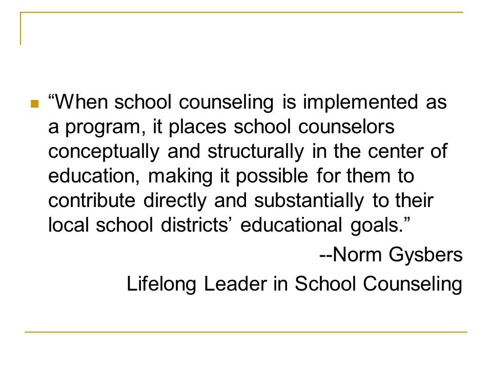 When school counseling is implemented as a program, it places school counselors conceptually and structurally in the center of education, making it possible for them to contribute directly and substantially to their local school districts' educational goals. --Norm Gysbers Lifelong Leader in School Counseling