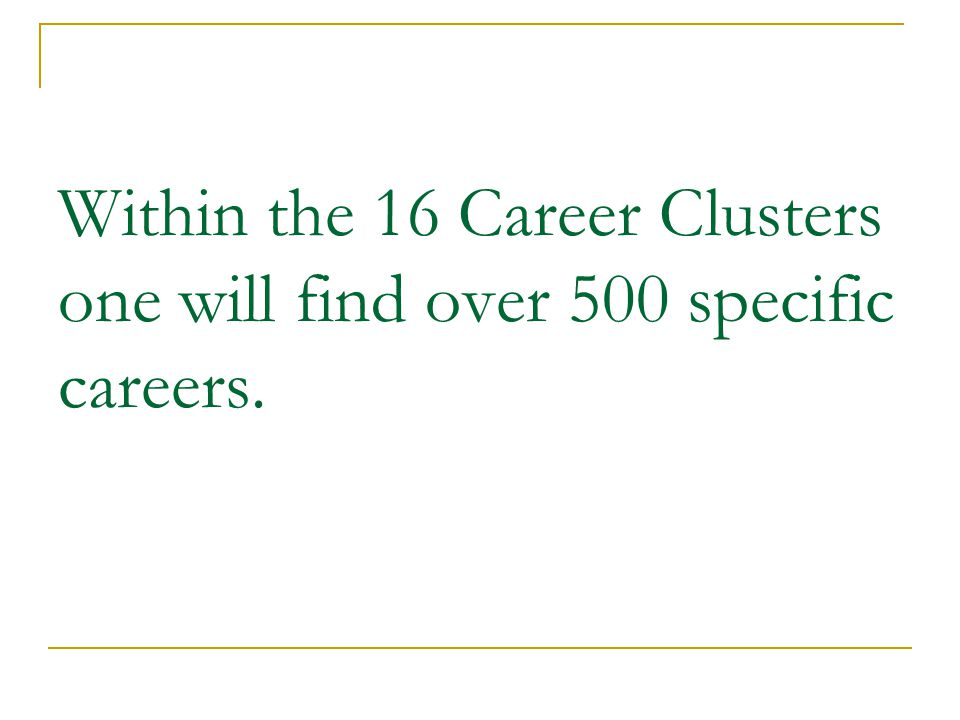 Within the 16 Career Clusters one will find over 500 specific careers.