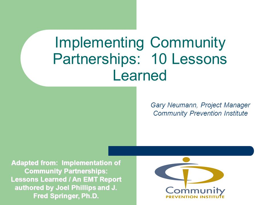 Implementing Community Partnerships: 10 Lessons Learned Gary Neumann, Project Manager Community Prevention Institute Adapted from: Implementation of Community Partnerships: Lessons Learned / An EMT Report authored by Joel Phillips and J.