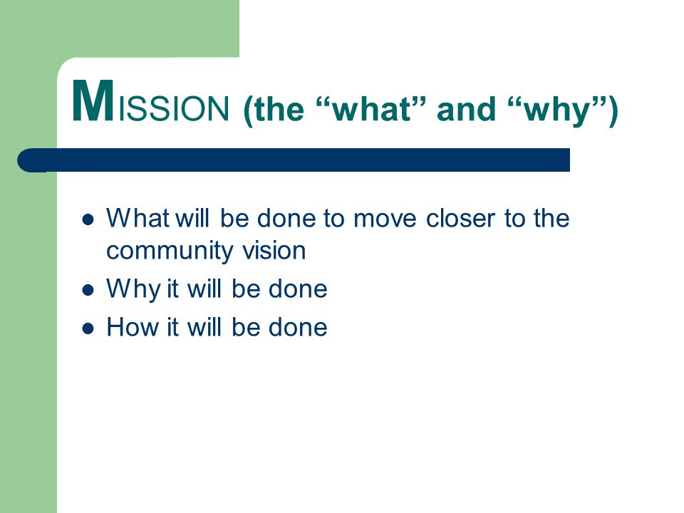 M ISSION (the what and why ) What will be done to move closer to the community vision Why it will be done How it will be done