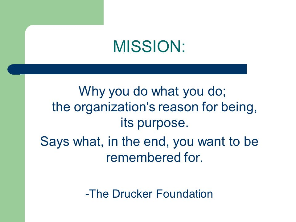 MISSION: Why you do what you do; the organization s reason for being, its purpose.