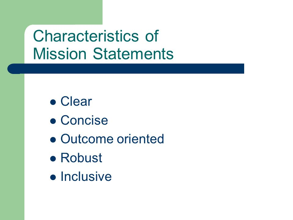 Characteristics of Mission Statements Clear Concise Outcome oriented Robust Inclusive