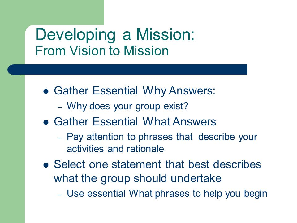 Developing a Mission: From Vision to Mission Gather Essential Why Answers: – Why does your group exist.