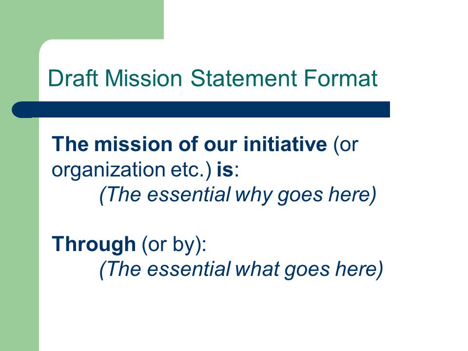 The mission of our initiative (or organization etc.) is: (The essential why goes here) Through (or by): (The essential what goes here) Draft Mission Statement Format