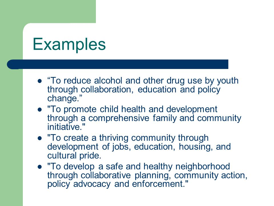 Examples To reduce alcohol and other drug use by youth through collaboration, education and policy change. To promote child health and development through a comprehensive family and community initiative. To create a thriving community through development of jobs, education, housing, and cultural pride.