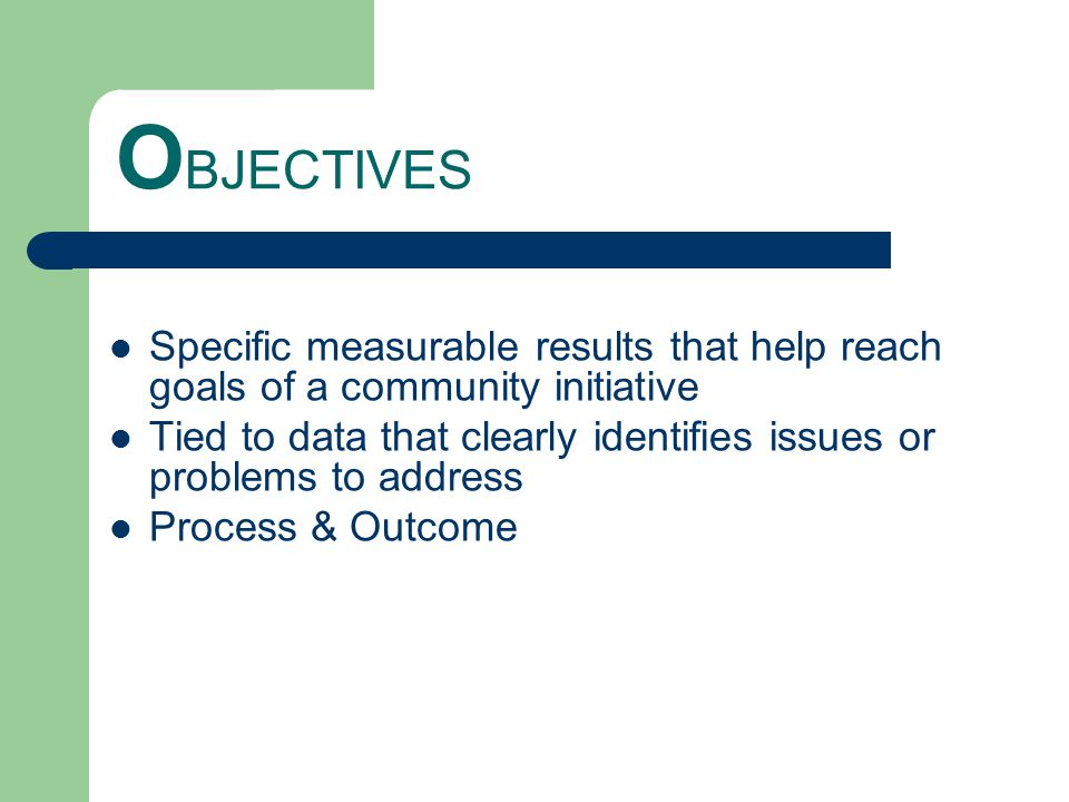 O BJECTIVES Specific measurable results that help reach goals of a community initiative Tied to data that clearly identifies issues or problems to address Process & Outcome