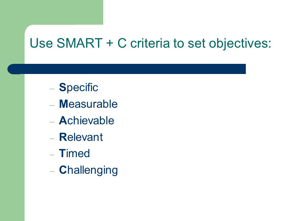Use SMART + C criteria to set objectives: – Specific – Measurable – Achievable – Relevant – Timed – Challenging