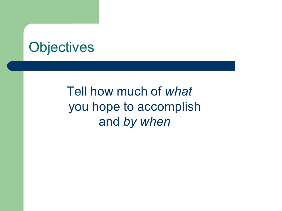 Objectives Tell how much of what you hope to accomplish and by when