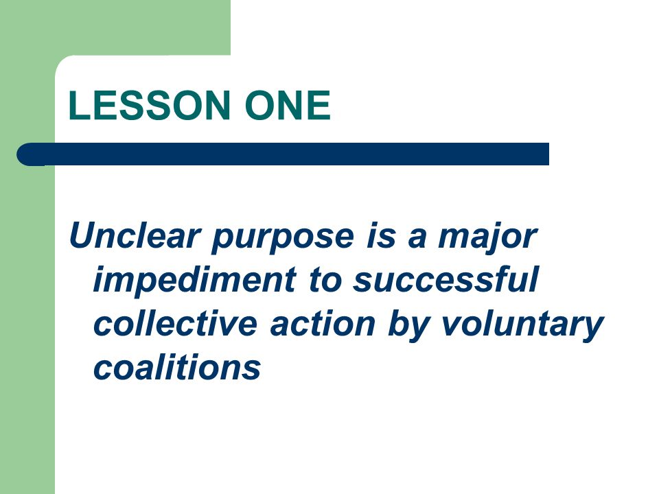 LESSON ONE Unclear purpose is a major impediment to successful collective action by voluntary coalitions