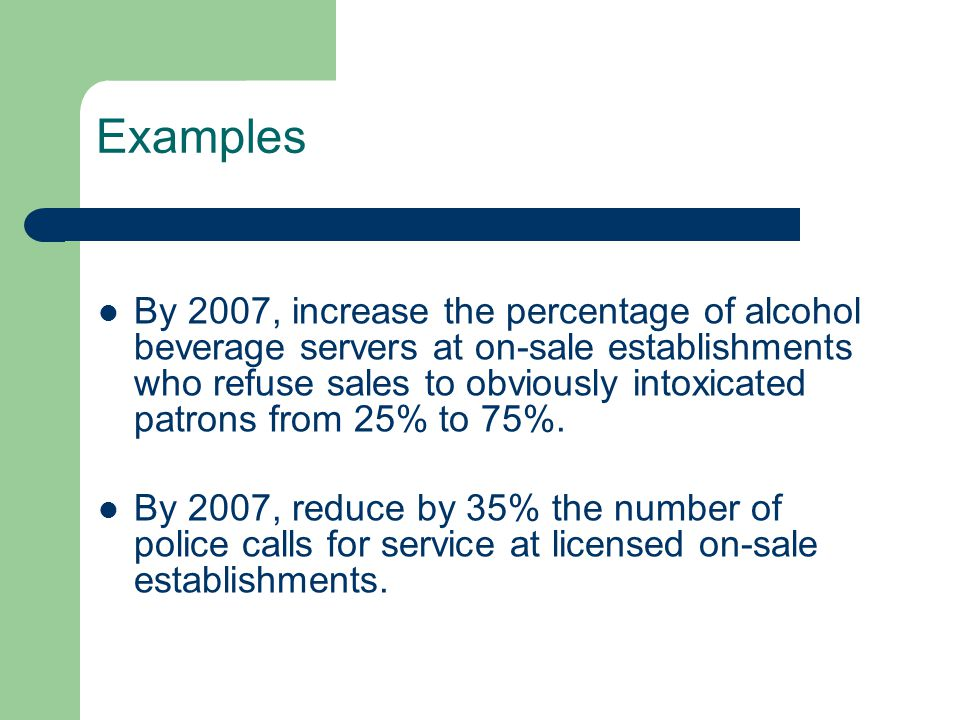 Examples By 2007, increase the percentage of alcohol beverage servers at on-sale establishments who refuse sales to obviously intoxicated patrons from 25% to 75%.