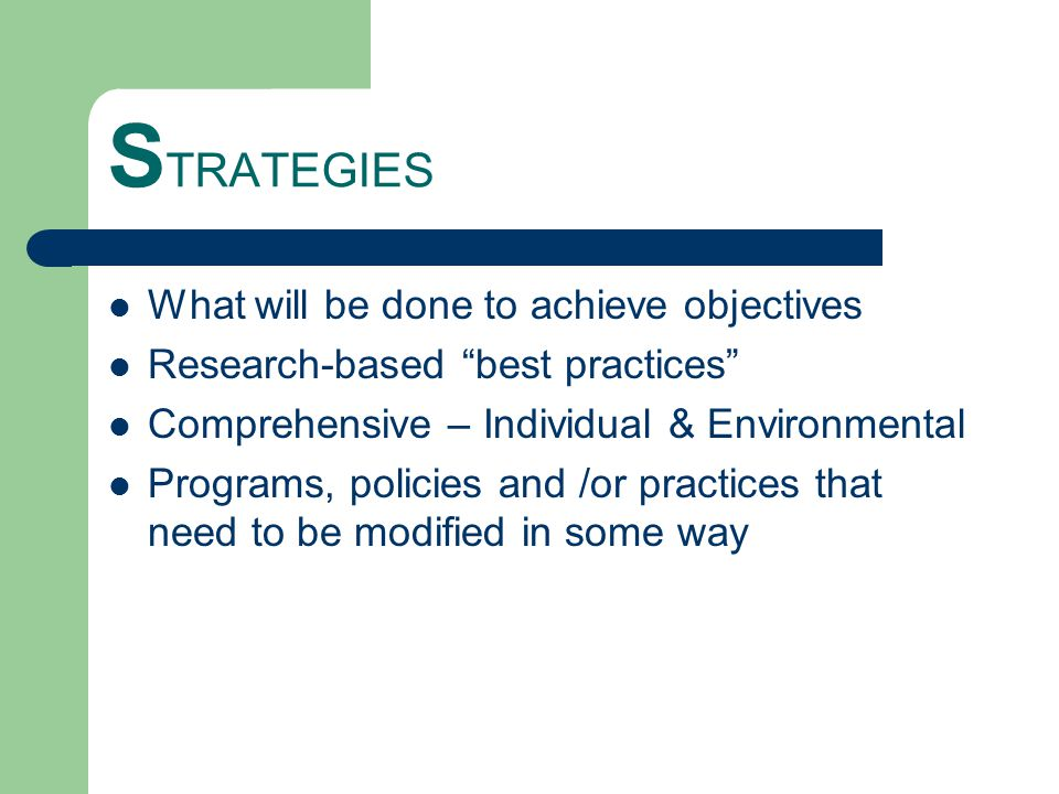 S TRATEGIES What will be done to achieve objectives Research-based best practices Comprehensive – Individual & Environmental Programs, policies and /or practices that need to be modified in some way