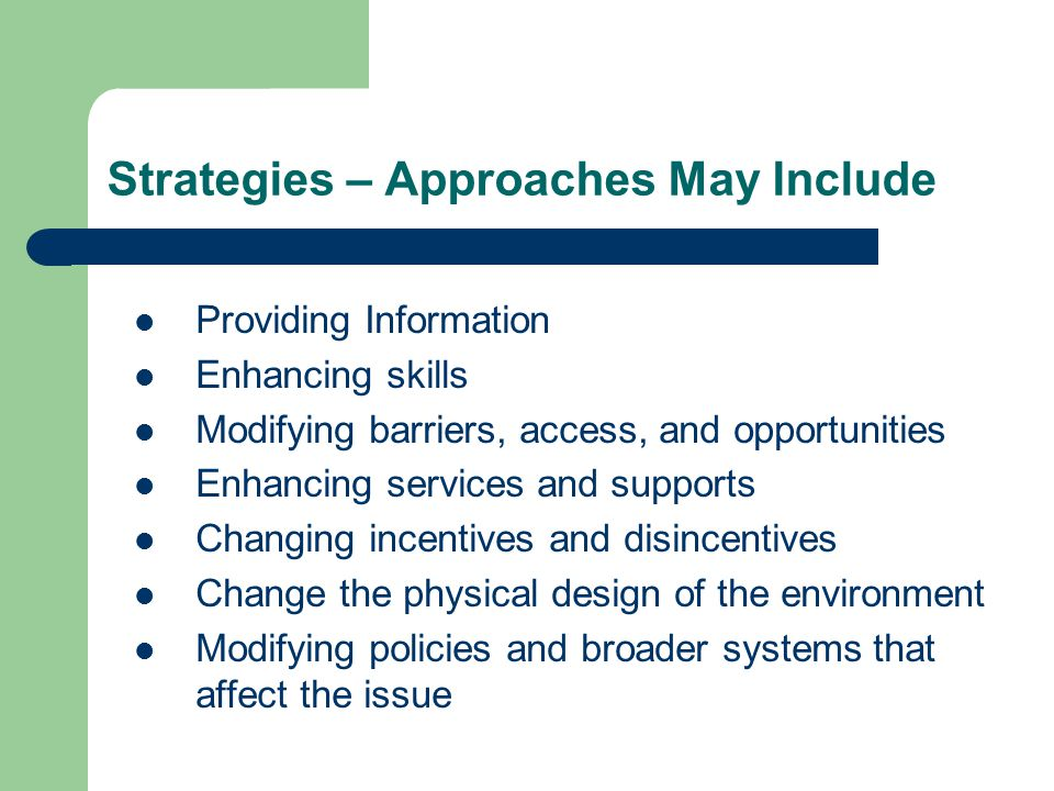 Strategies – Approaches May Include Providing Information Enhancing skills Modifying barriers, access, and opportunities Enhancing services and supports Changing incentives and disincentives Change the physical design of the environment Modifying policies and broader systems that affect the issue