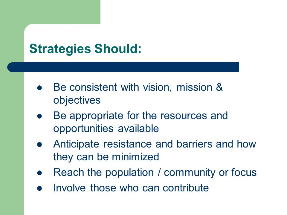 Strategies Should: Be consistent with vision, mission & objectives Be appropriate for the resources and opportunities available Anticipate resistance and barriers and how they can be minimized Reach the population / community or focus Involve those who can contribute