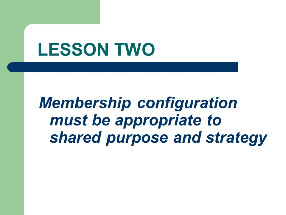 LESSON TWO Membership configuration must be appropriate to shared purpose and strategy