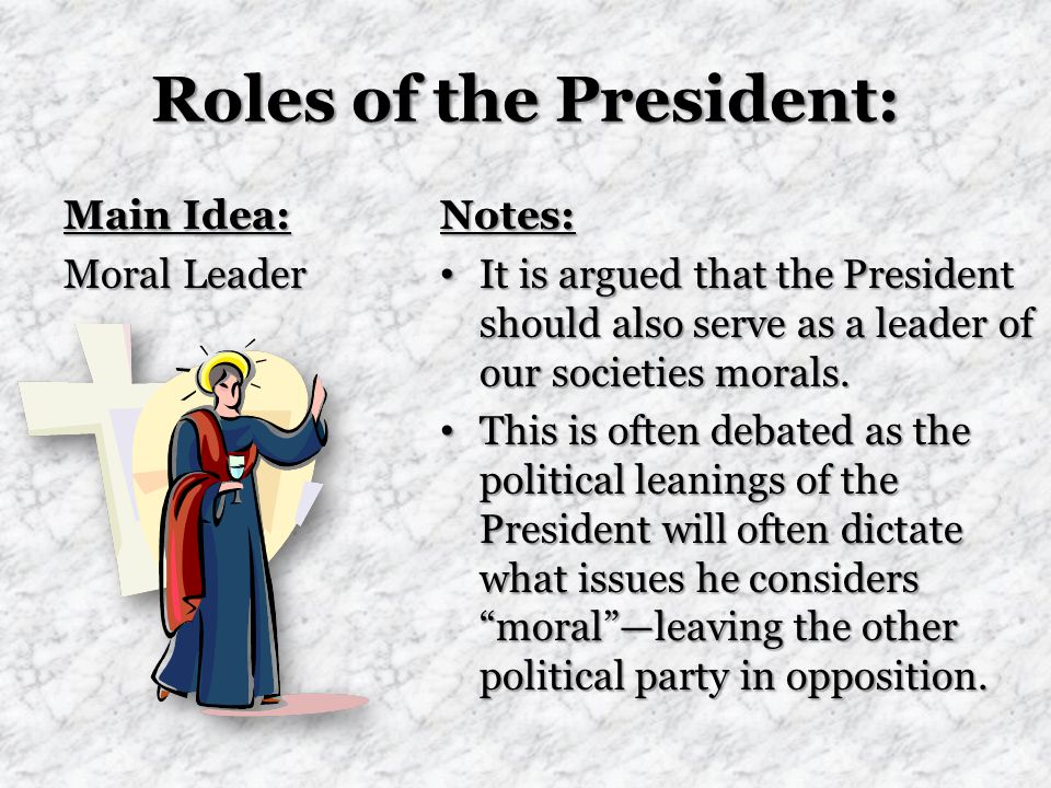 Roles of the President: Main Idea: Moral Leader Notes: It is argued that the President should also serve as a leader of our societies morals.