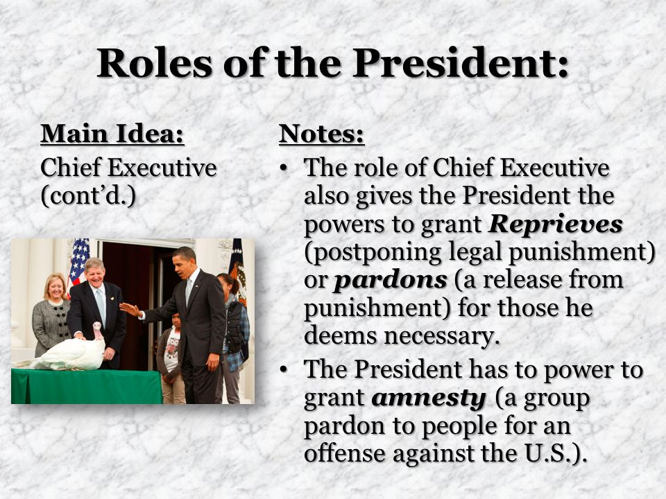 Roles of the President: Main Idea: Chief Executive (cont'd.) Notes: The role of Chief Executive also gives the President the powers to grant Reprieves (postponing legal punishment) or pardons (a release from punishment) for those he deems necessary.