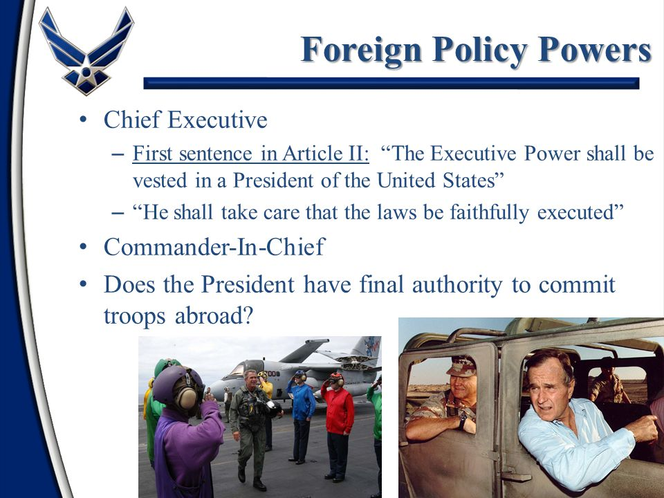 10 Foreign Policy Powers Chief Executive – First sentence in Article II: The Executive Power shall be vested in a President of the United States – He shall take care that the laws be faithfully executed Commander-In-Chief Does the President have final authority to commit troops abroad
