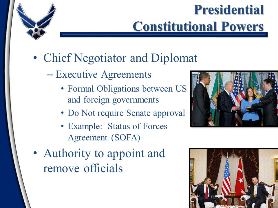 Chief Negotiator and Diplomat – Executive Agreements Formal Obligations between US and foreign governments Do Not require Senate approval Example: Status of Forces Agreement (SOFA) Authority to appoint and remove officials Presidential Constitutional Powers 11