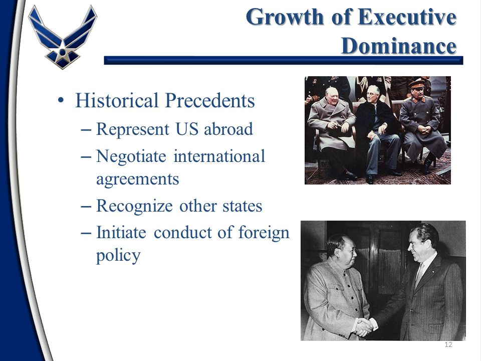 Historical Precedents – Represent US abroad – Negotiate international agreements – Recognize other states – Initiate conduct of foreign policy 12 Growth of Executive Dominance