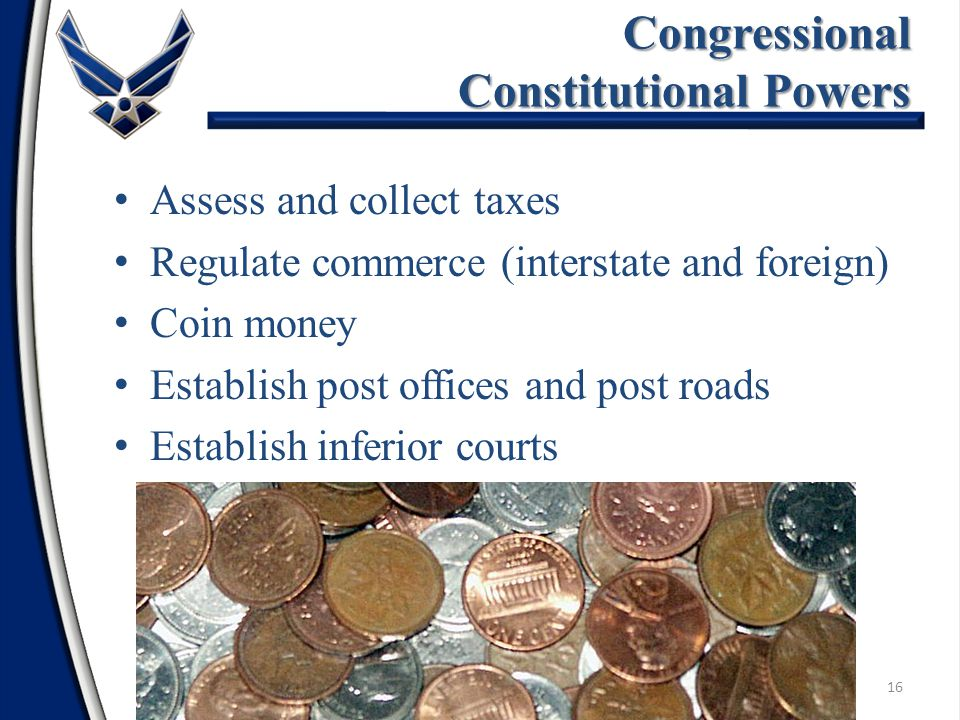 Assess and collect taxes Regulate commerce (interstate and foreign) Coin money Establish post offices and post roads Establish inferior courts 16 Congressional Constitutional Powers