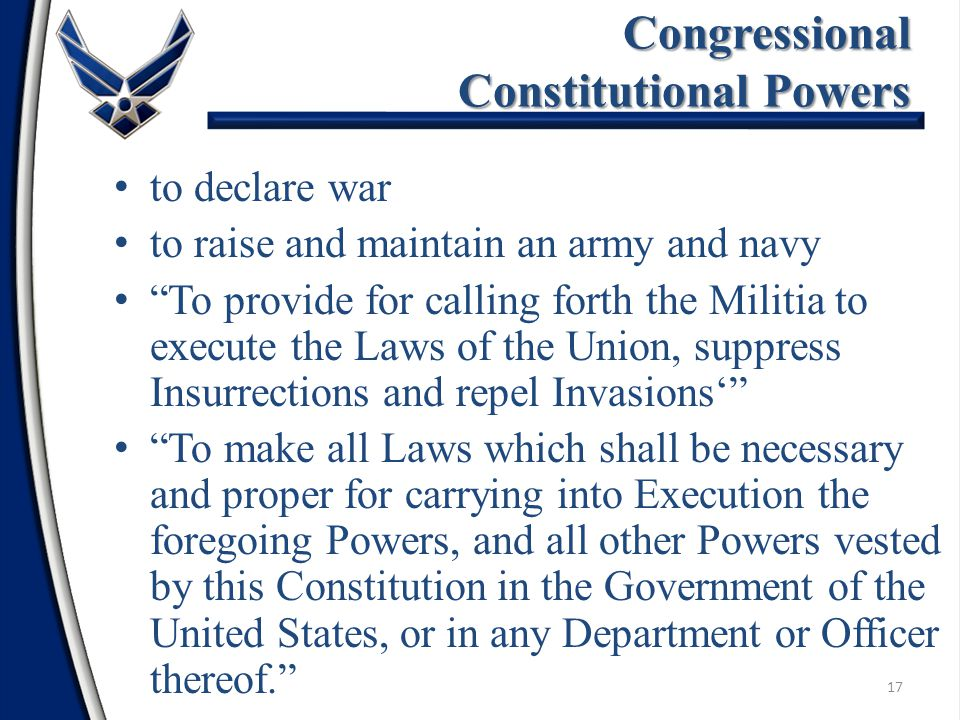 17 to declare war to raise and maintain an army and navy To provide for calling forth the Militia to execute the Laws of the Union, suppress Insurrections and repel Invasions' To make all Laws which shall be necessary and proper for carrying into Execution the foregoing Powers, and all other Powers vested by this Constitution in the Government of the United States, or in any Department or Officer thereof. Congressional Constitutional Powers