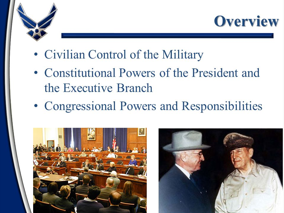 2 Overview Civilian Control of the Military Constitutional Powers of the President and the Executive Branch Congressional Powers and Responsibilities