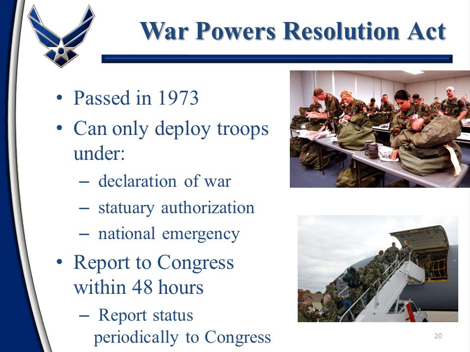 Passed in 1973 Can only deploy troops under: – declaration of war – statuary authorization – national emergency Report to Congress within 48 hours – Report status periodically to Congress War Powers Resolution Act 20