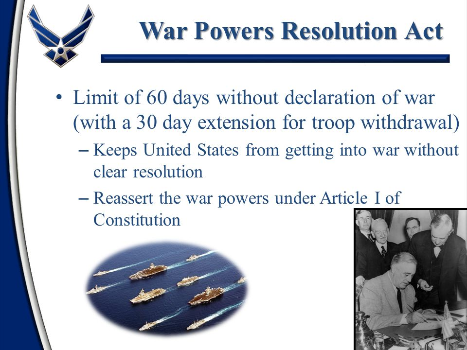 Limit of 60 days without declaration of war (with a 30 day extension for troop withdrawal) – Keeps United States from getting into war without clear resolution – Reassert the war powers under Article I of Constitution 21 War Powers Resolution Act