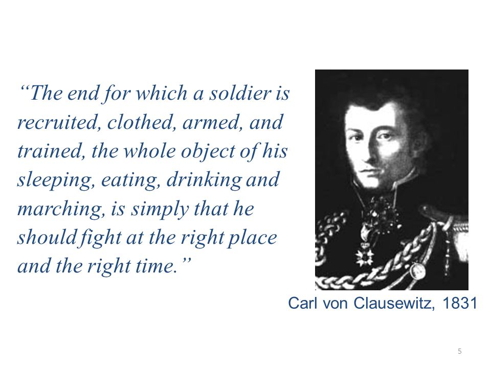 5 The end for which a soldier is recruited, clothed, armed, and trained, the whole object of his sleeping, eating, drinking and marching, is simply that he should fight at the right place and the right time. Carl von Clausewitz, 1831