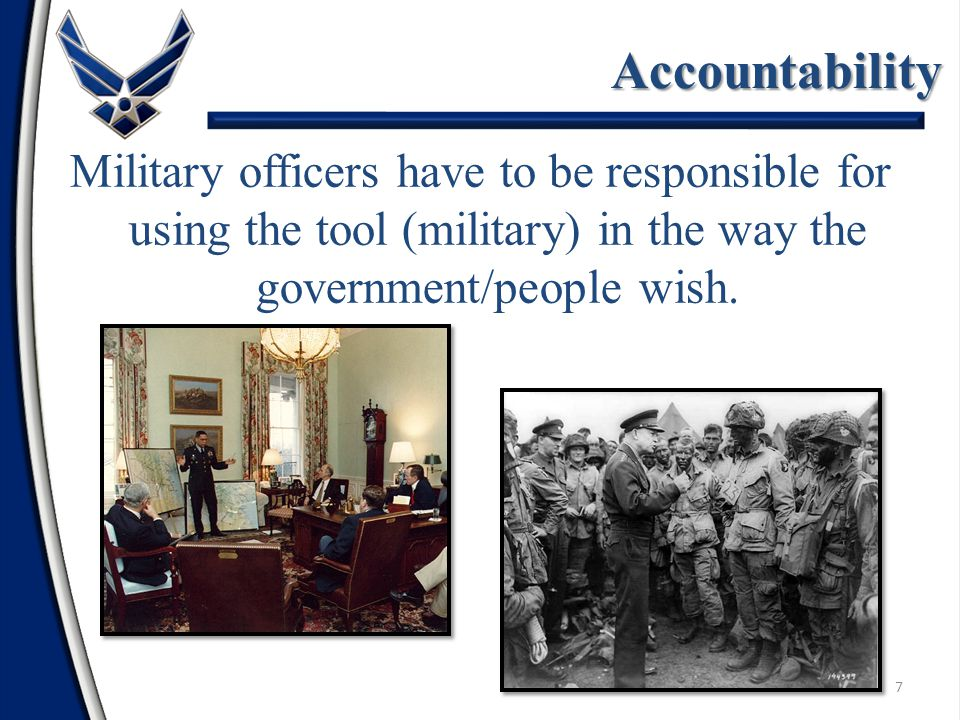 7 Accountability Military officers have to be responsible for using the tool (military) in the way the government/people wish.