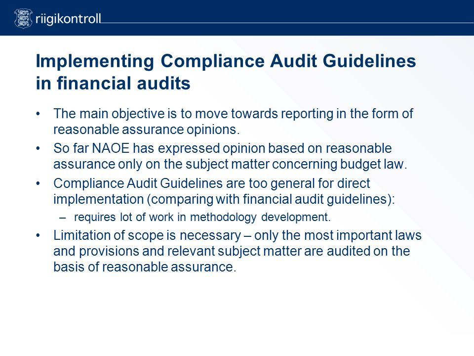 Implementing Compliance Audit Guidelines in financial audits The main objective is to move towards reporting in the form of reasonable assurance opinions.