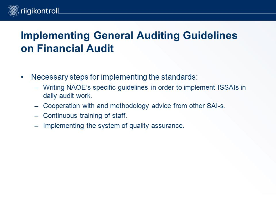 Implementing General Auditing Guidelines on Financial Audit Necessary steps for implementing the standards: –Writing NAOE's specific guidelines in order to implement ISSAIs in daily audit work.