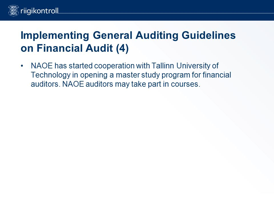 Implementing General Auditing Guidelines on Financial Audit (4) NAOE has started cooperation with Tallinn University of Technology in opening a master study program for financial auditors.