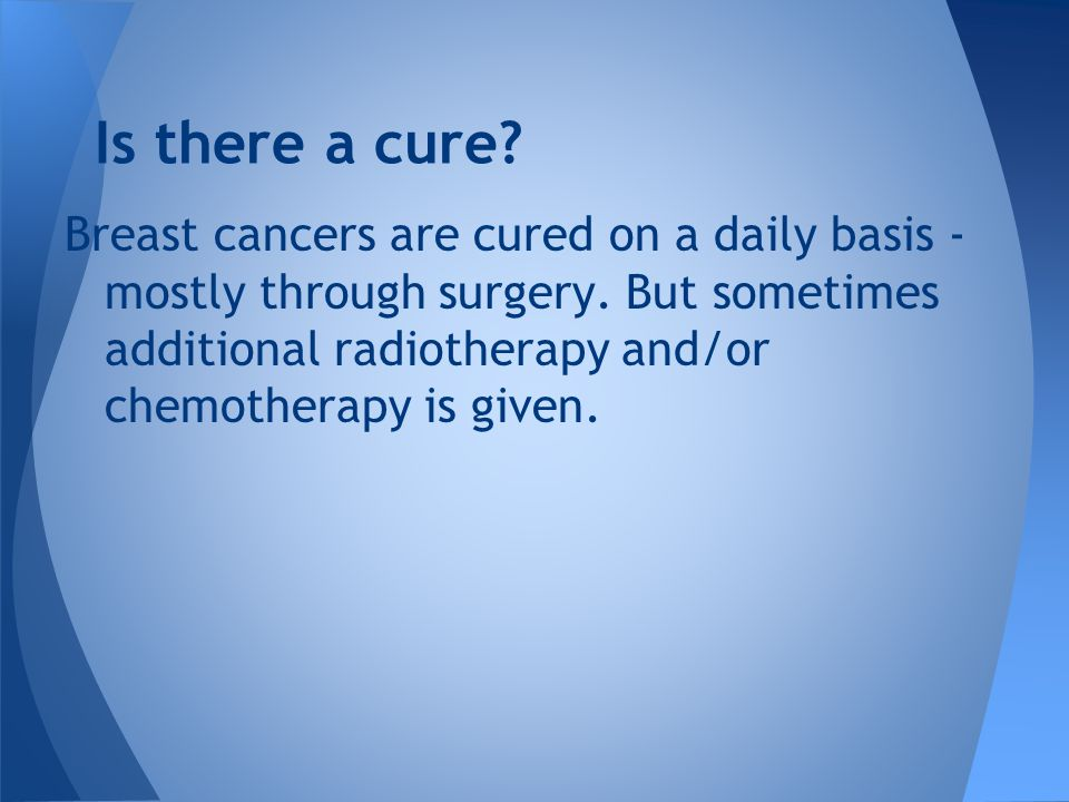 Breast cancers are cured on a daily basis - mostly through surgery.