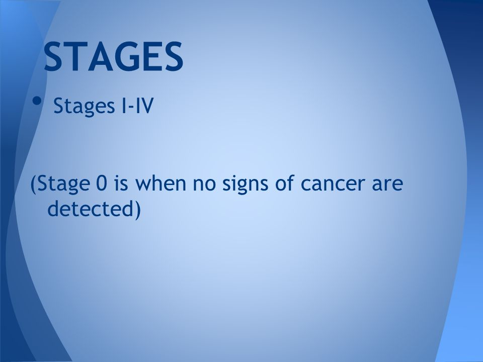 Stages I-IV (Stage 0 is when no signs of cancer are detected) STAGES