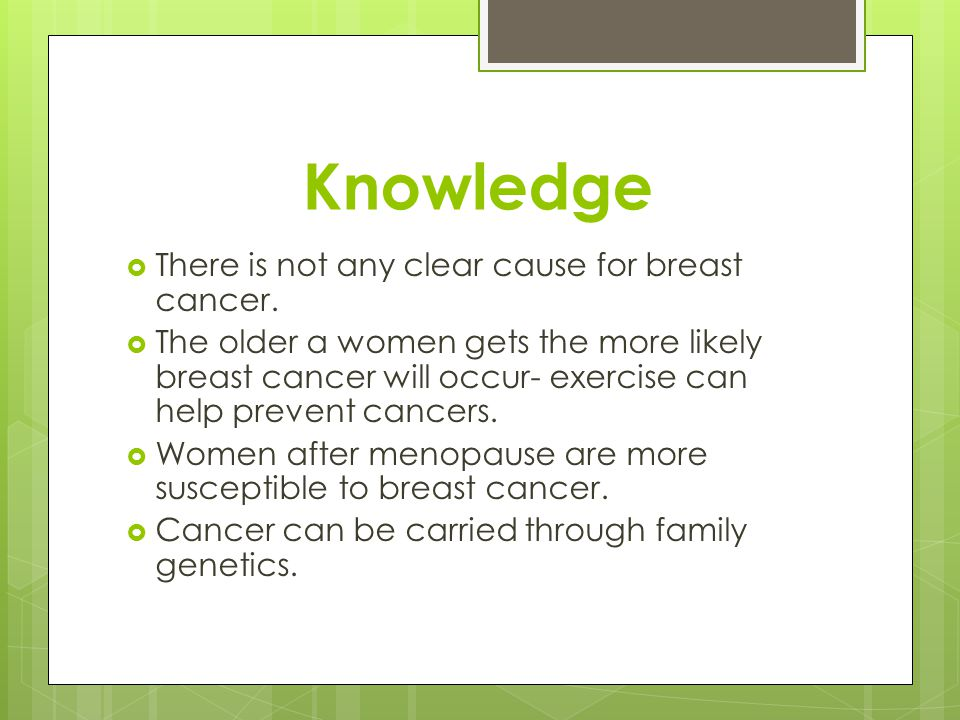 Knowledge  There is not any clear cause for breast cancer.
