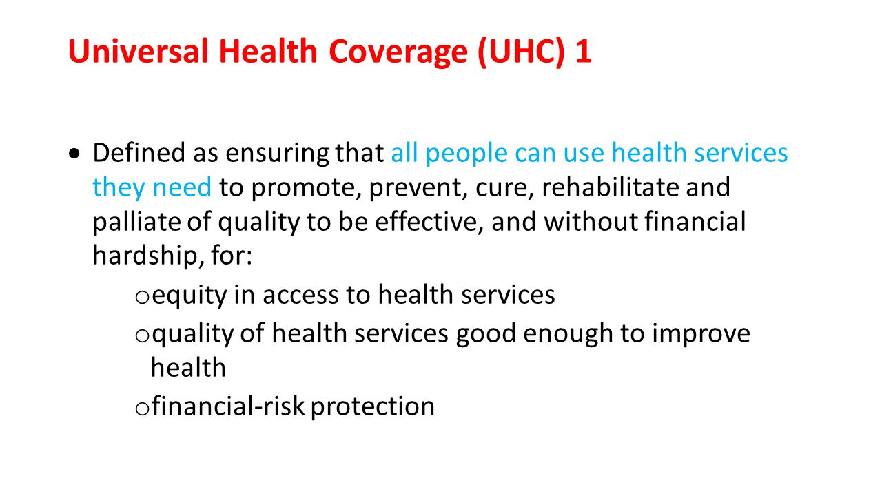 Universal Health Coverage (UHC) 1  Defined as ensuring that all people can use health services they need to promote, prevent, cure, rehabilitate and palliate of quality to be effective, and without financial hardship, for: o equity in access to health services o quality of health services good enough to improve health o financial-risk protection