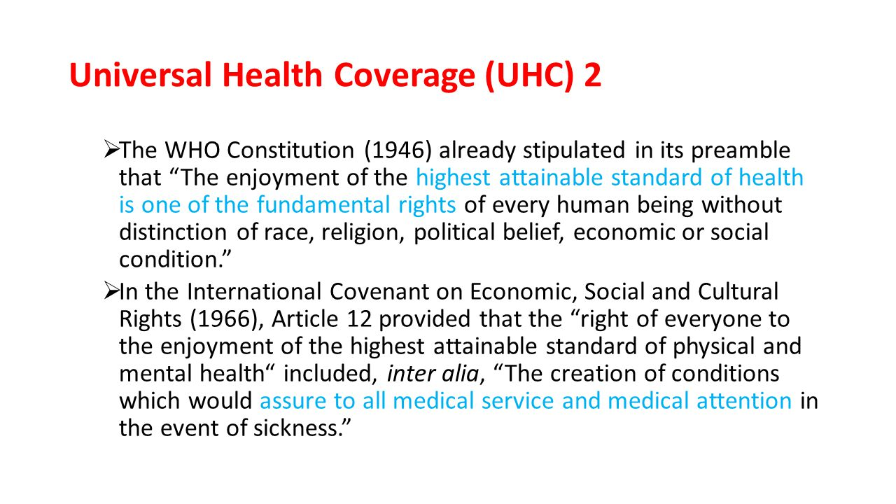 Universal Health Coverage (UHC) 2  The WHO Constitution (1946) already stipulated in its preamble that The enjoyment of the highest attainable standard of health is one of the fundamental rights of every human being without distinction of race, religion, political belief, economic or social condition.  In the International Covenant on Economic, Social and Cultural Rights (1966), Article 12 provided that the right of everyone to the enjoyment of the highest attainable standard of physical and mental health included, inter alia, The creation of conditions which would assure to all medical service and medical attention in the event of sickness.