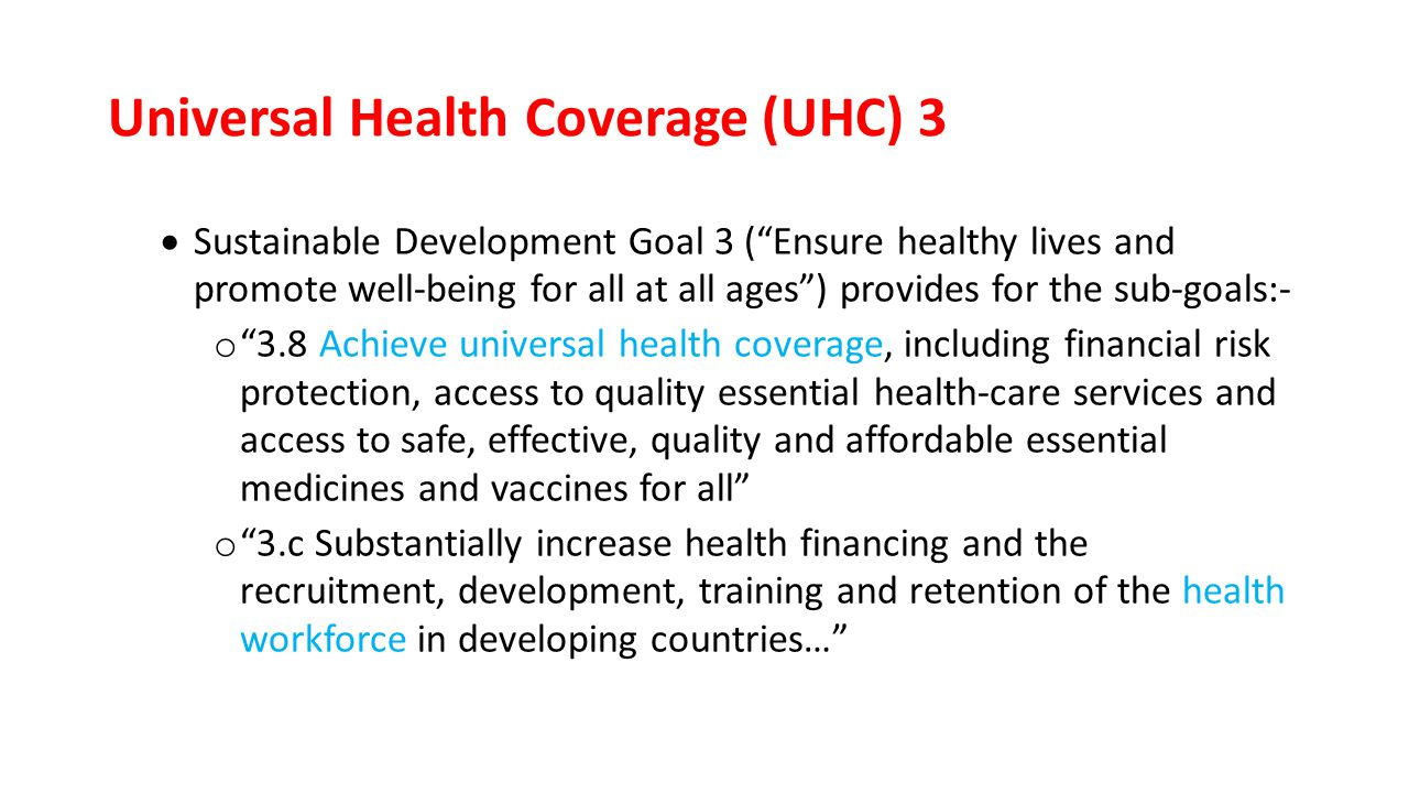 Universal Health Coverage (UHC) 3  Sustainable Development Goal 3 ( Ensure healthy lives and promote well-being for all at all ages ) provides for the sub-goals:- o 3.8 Achieve universal health coverage, including financial risk protection, access to quality essential health-care services and access to safe, effective, quality and affordable essential medicines and vaccines for all o 3.c Substantially increase health financing and the recruitment, development, training and retention of the health workforce in developing countries…