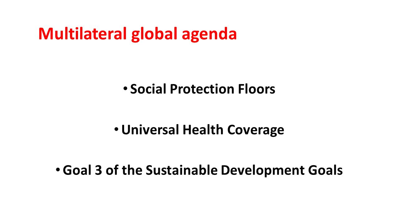 Multilateral global agenda Social Protection Floors Universal Health Coverage Goal 3 of the Sustainable Development Goals