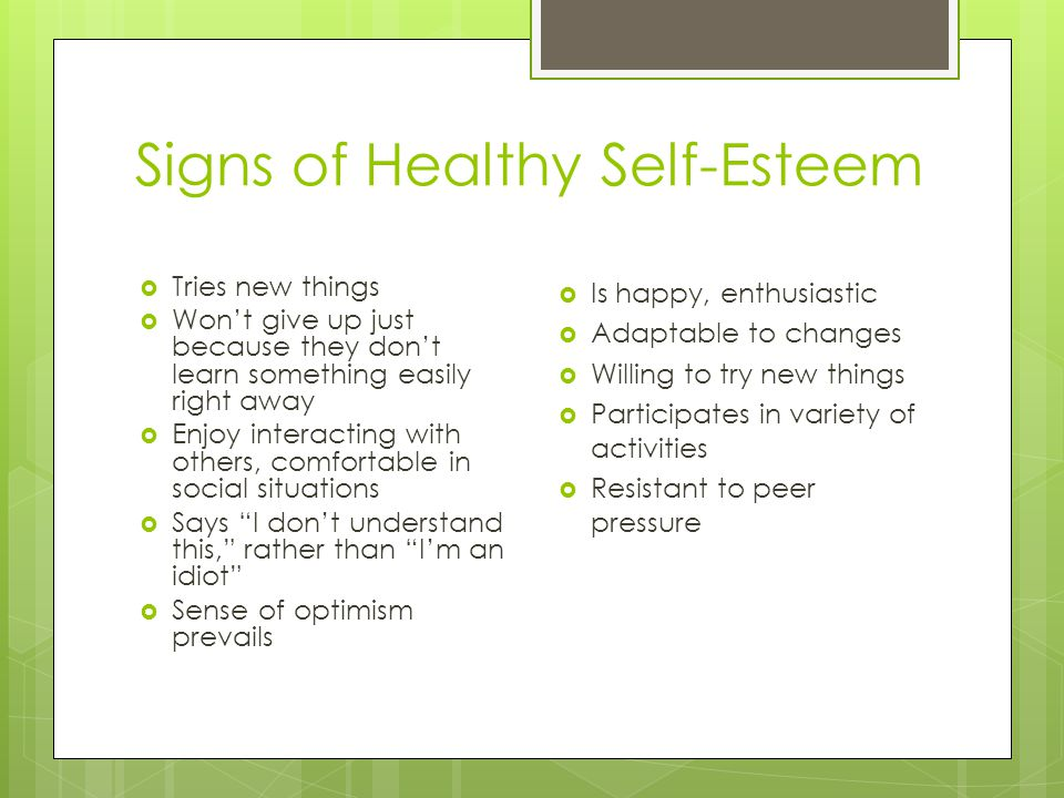Signs of Healthy Self-Esteem  Tries new things  Won't give up just because they don't learn something easily right away  Enjoy interacting with others, comfortable in social situations  Says I don't understand this, rather than I'm an idiot  Sense of optimism prevails  Is happy, enthusiastic  Adaptable to changes  Willing to try new things  Participates in variety of activities  Resistant to peer pressure