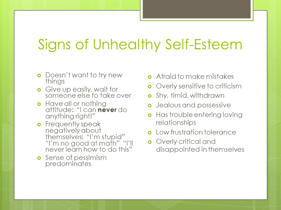 Signs of Unhealthy Self-Esteem  Doesn't want to try new things  Give up easily, wait for someone else to take over  Have all or nothing attitude: I can never do anything right!  Frequently speak negatively about themselves: I'm stupid I'm no good at math I'll never learn how to do this  Sense of pessimism predominates  Afraid to make mistakes  Overly sensitive to criticism  Shy, timid, withdrawn  Jealous and possessive  Has trouble entering loving relationships  Low frustration tolerance  Overly critical and disappointed in themselves