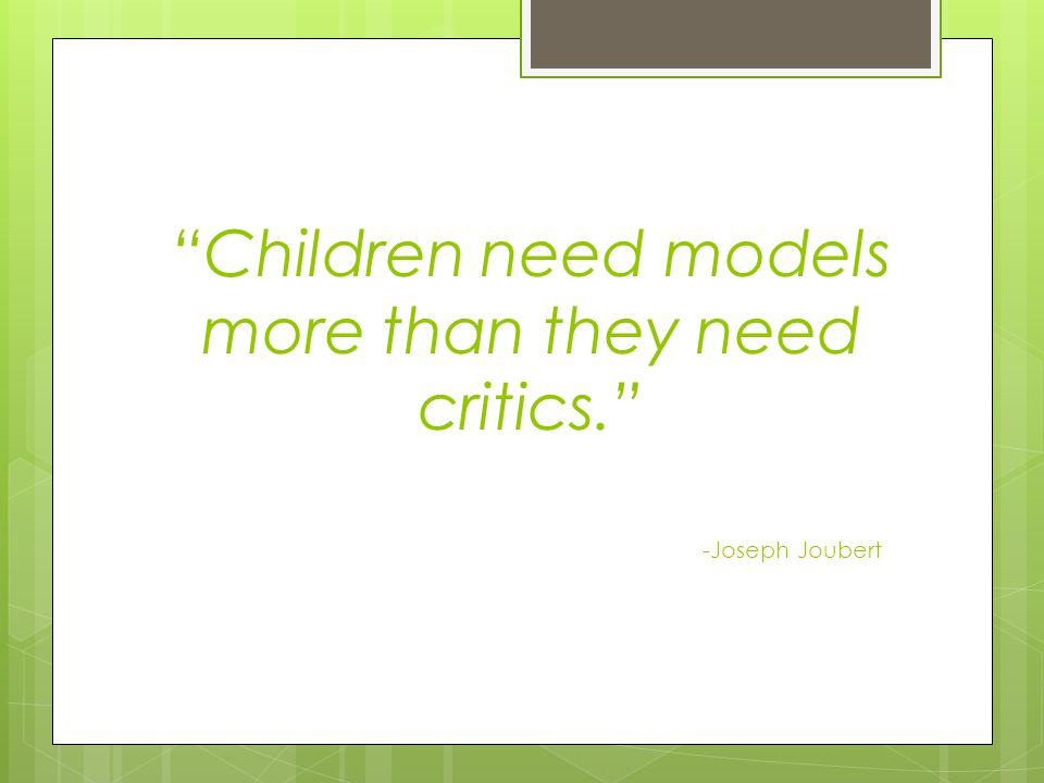 Children need models more than they need critics. -Joseph Joubert