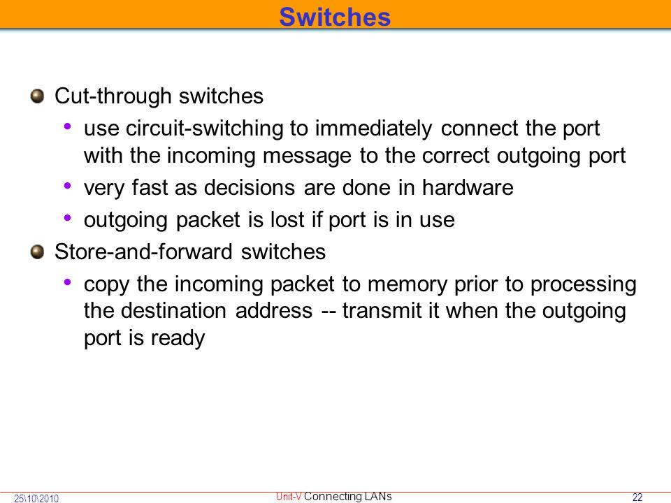 22 25\10\2010 Unit-V Connecting LANs Cut-through switches use circuit-switching to immediately connect the port with the incoming message to the correct outgoing port very fast as decisions are done in hardware outgoing packet is lost if port is in use Store-and-forward switches copy the incoming packet to memory prior to processing the destination address -- transmit it when the outgoing port is ready Switches