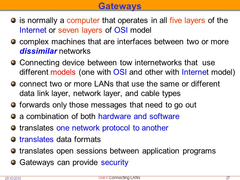 27 25\10\2010 Unit-V Connecting LANs is normally a computer that operates in all five layers of the Internet or seven layers of OSI model complex machines that are interfaces between two or more dissimilar networks Connecting device between tow internetworks that use different models (one with OSI and other with Internet model) connect two or more LANs that use the same or different data link layer, network layer, and cable types forwards only those messages that need to go out a combination of both hardware and software translates one network protocol to another translates data formats translates open sessions between application programs Gateways can provide security Gateways