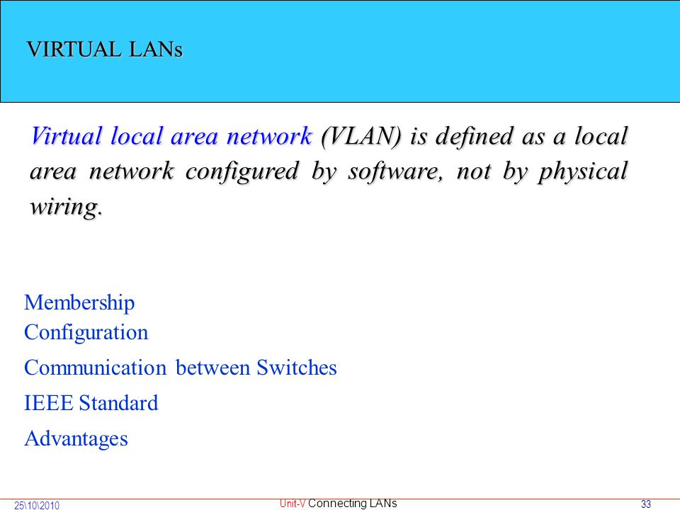 33 25\10\2010 Unit-V Connecting LANs VIRTUAL LANs Virtual local area network (VLAN) is defined as a local area network configured by software, not by physical wiring.
