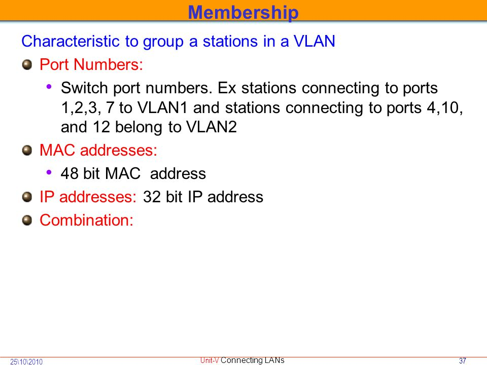37 25\10\2010 Unit-V Connecting LANs Characteristic to group a stations in a VLAN Port Numbers: Switch port numbers.